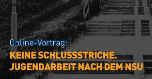 Banner Webinar 23.6. & 1.7.: Keine Schlussstriche. Jugendarbeit nach dem NSU.