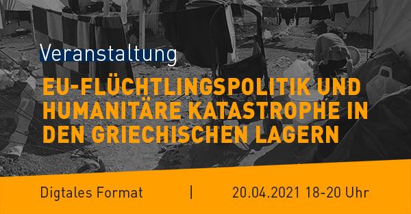 """Banner Veranstaltung 20.04.2021: """"EU-Flüchtlingspolitik und humanitäre Katastrophe in den griechischen Lagern"""""""